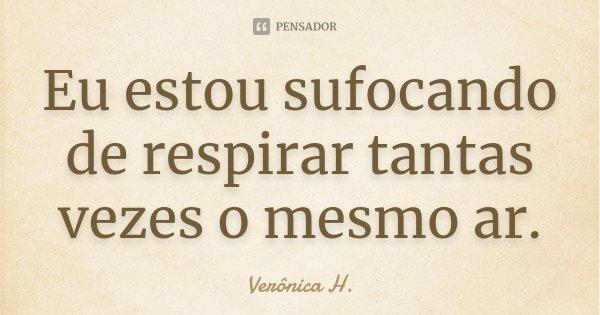 Eu estou sufocando de respirar tantas vezes o mesmo ar.... Frase de Verônica H..
