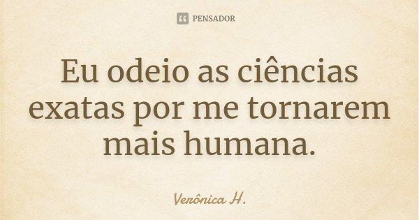 Eu odeio as ciências exatas por me tornarem mais humana.... Frase de Verônica H..
