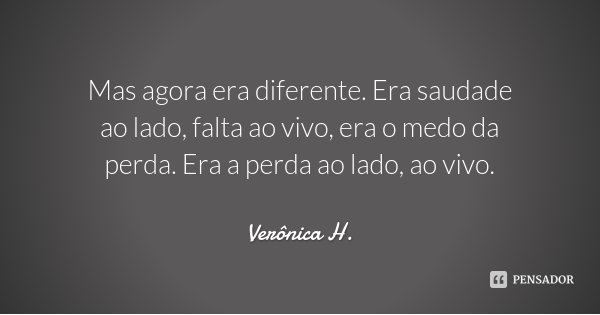 Mas agora era diferente. Era saudade ao lado, falta ao vivo, era o medo da perda. Era a perda ao lado, ao vivo.... Frase de Verônica H..