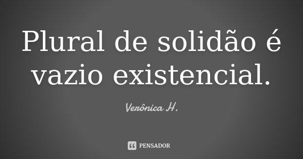Plural de solidão é vazio existencial.... Frase de Verônica H..