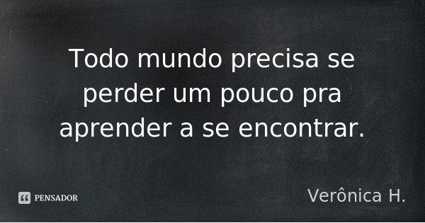 Todo mundo precisa se perder um pouco pra aprender a se encontrar.... Frase de Verônica H..