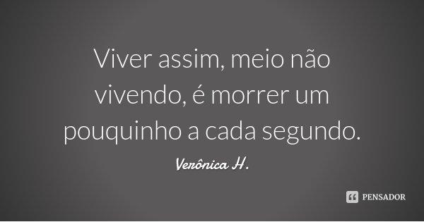 Viver assim, meio não vivendo, é morrer um pouquinho a cada segundo.... Frase de Verônica H..