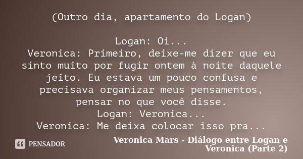 (Outro dia, apartamento do Logan) Logan: Oi... Veronica: Primeiro, deixe-me dizer que eu sinto muito por fugir ontem à noite daquele jeito. Eu estava um pouco c... Frase de Veronica Mars - Diálogo entre Logan e Veronica (Parte 2).