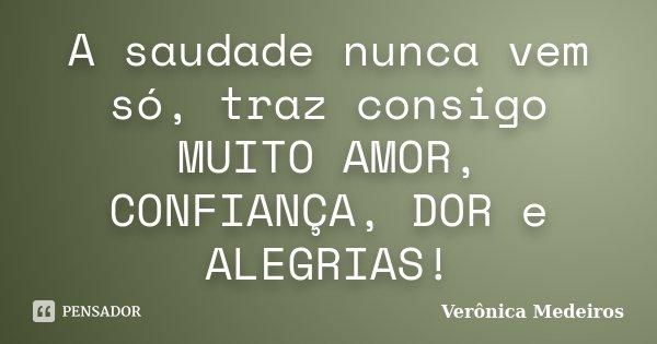 A saudade nunca vem só, traz consigo MUITO AMOR, CONFIANÇA, DOR e ALEGRIAS!... Frase de Verônica Medeiros.