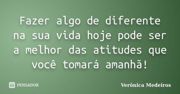 Fazer algo de diferente na sua vida hoje pode ser a melhor das atitudes que você tomará amanhã!... Frase de Verônica Medeiros.