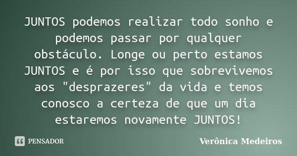 """JUNTOS podemos realizar todo sonho e podemos passar por qualquer obstáculo. Longe ou perto estamos JUNTOS e é por isso que sobrevivemos aos """"desprazeres&qu... Frase de Veronica Medeiros."""