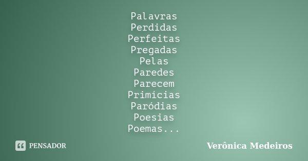 Palavras Perdidas Perfeitas Pregadas Pelas Paredes Parecem Primícias Paródias Poesias Poemas...... Frase de Verônica Medeiros.
