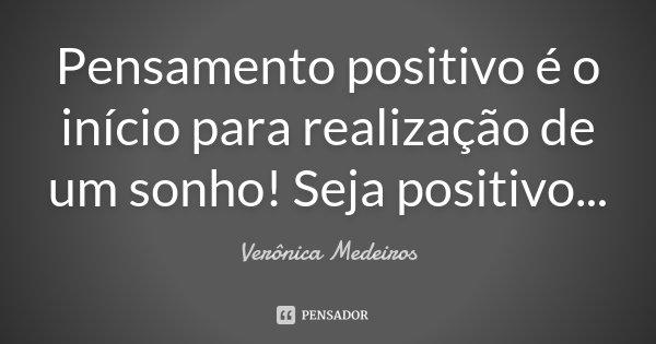 Pensamento positivo é o início para realização de um sonho! Seja positivo...... Frase de Verônica Medeiros.