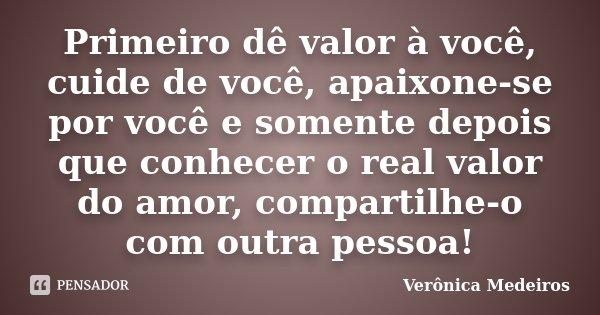 Primeiro dê valor à você, cuide de você, apaixone-se por você e somente depois que conhecer o real valor do amor, compartilhe-o com outra pessoa!... Frase de Verônica Medeiros.