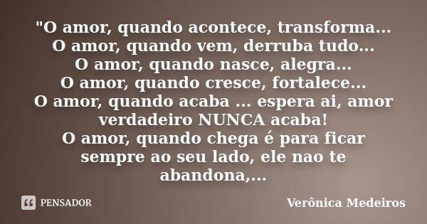 """""""O amor, quando acontece, transforma... O amor, quando vem, derruba tudo... O amor, quando nasce, alegra... O amor, quando cresce, fortalece... O amor, qua... Frase de Veronica Medeiros."""