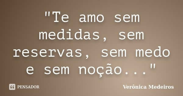 """""""Te amo sem medidas, sem reservas, sem medo e sem noção...""""... Frase de Verônica Medeiros."""