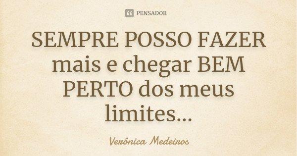 SEMPRE POSSO FAZER mais e chegar BEM PERTO dos meus limites...... Frase de Verônica Medeiros.