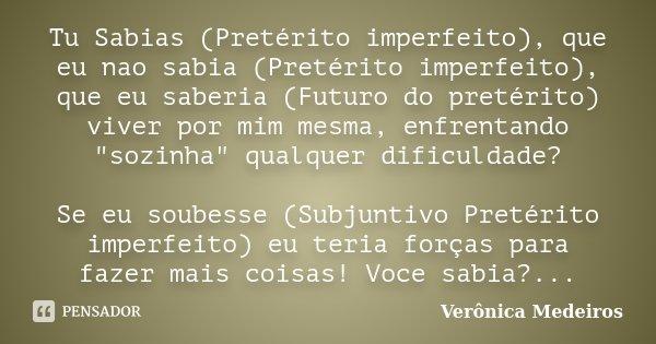"""Tu Sabias (Pretérito imperfeito), que eu nao sabia (Pretérito imperfeito), que eu saberia (Futuro do pretérito) viver por mim mesma, enfrentando """"sozinha&q... Frase de Veronica Medeiros."""