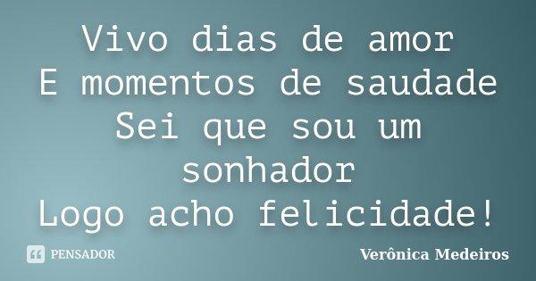 Vivo dias de amor E momentos de saudade Sei que sou um sonhador Logo acho felicidade!... Frase de Verônica Medeiros.