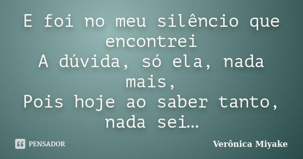 E foi no meu silêncio que encontrei A dúvida, só ela, nada mais, Pois hoje ao saber tanto, nada sei…... Frase de Verônica Miyake.