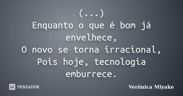 (...) Enquanto o que é bom já envelhece, O novo se torna irracional, Pois hoje, tecnologia emburrece.... Frase de Verônica Miyake.