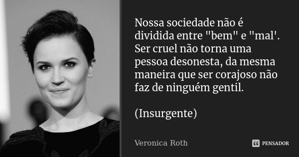 """Nossa sociedade não é dividida entre """"bem"""" e """"mal'. Ser cruel não torna uma pessoa desonesta, da mesma maneira que ser corajoso não faz de ningué... Frase de Veronica Roth."""
