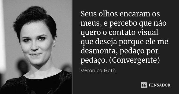 Seus olhos encaram os meus, e percebo que não quero o contato visual que deseja porque ele me desmonta, pedaço por pedaço. (Convergente)... Frase de Veronica Roth.