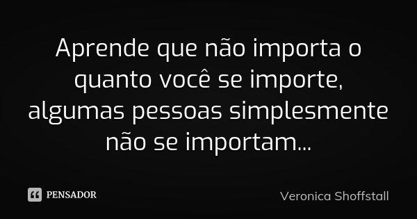 Aprende que não importa o quanto você se importe, algumas pessoas simplesmente não se importam...... Frase de Veronica Shoffstall.
