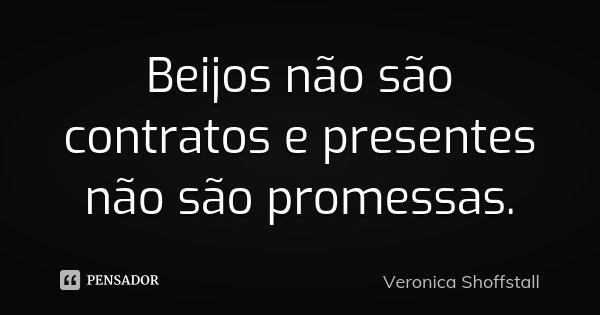 Beijos não são contratos e presentes não são promessas.... Frase de Veronica Shoffstall.