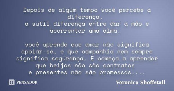 Depois de algum tempo você percebe a diferença, a sutil diferença entre dar a mão e acorrentar uma alma. você aprende que amar não significa apoiar-se, e que co... Frase de Veronica Shoffstall.
