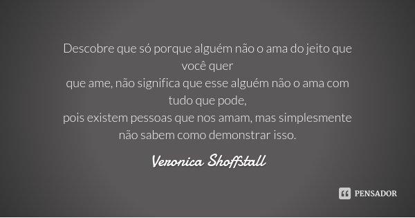 Descobre que só porque alguém não o ama do jeito que você quer que ame, não significa que esse alguém não o ama com tudo que pode, pois existem pessoas que nos ... Frase de Veronica Shoffstall.