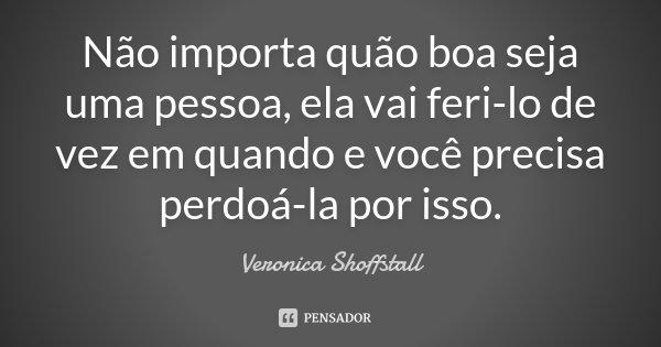 Não importa quão boa seja uma pessoa, ela vai feri-lo de vez em quando e você precisa perdoá-la por isso.... Frase de Veronica Shoffstall.