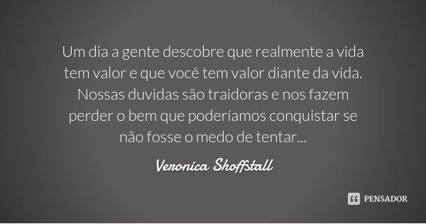 Um dia a gente descobre que realmente a vida tem valor e que você tem valor diante da vida. Nossas duvidas são traidoras e nos fazem perder o bem que poderíamos... Frase de Veronica Shoffstall.
