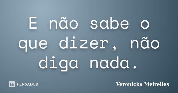 E não sabe o que dizer, não diga nada.... Frase de Veronicka Meirelles.