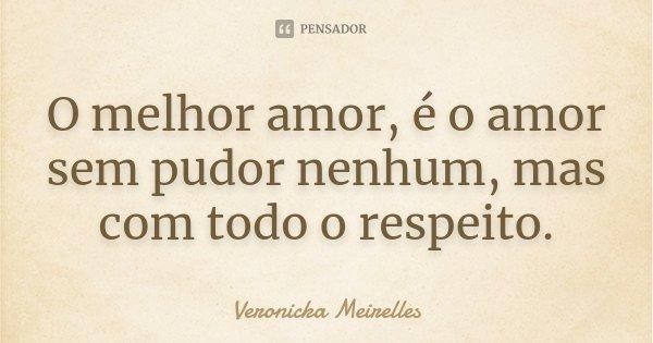 O melhor amor, é o amor sem pudor nenhum, mas com todo o respeito.... Frase de Veronicka Meirelles.