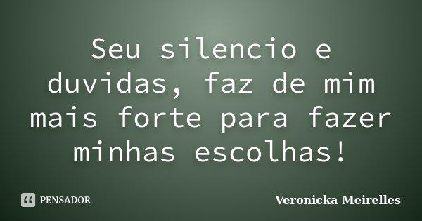 Seu silencio e duvidas, faz de mim mais forte para fazer minhas escolhas!... Frase de Veronicka Meirelles.