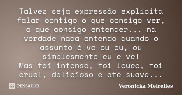 Talvez seja expressão explicita falar contigo o que consigo ver, o que consigo entender... na verdade nada entendo quando o assunto é vc ou eu, ou simplesmente ... Frase de Veronicka Meirelles.