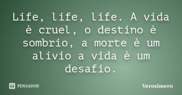 Life, life, life. A vida è cruel, o destino è sombrio, a morte è um alivio a vida è um desafio.... Frase de Verosimero.