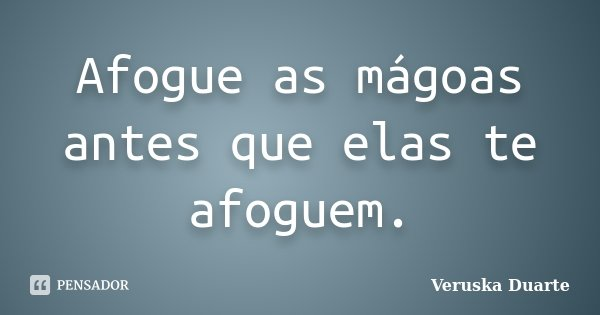 Afogue as mágoas antes que elas te afoguem.... Frase de Veruska Duarte.