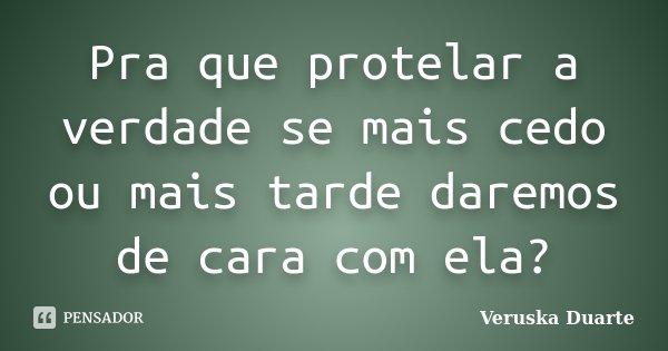 Pra que protelar a verdade se mais cedo ou mais tarde daremos de cara com ela?... Frase de Veruska Duarte.