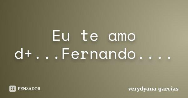 Eu te amo d+...Fernando....... Frase de verydyana garcias.