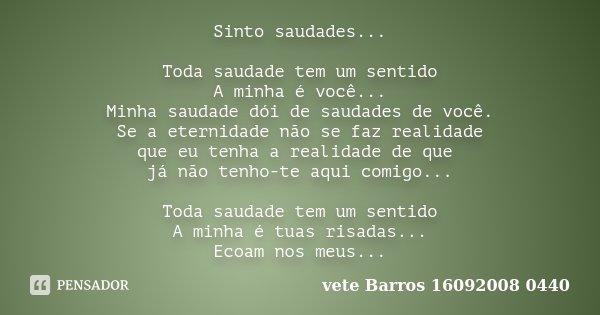 Sinto saudades... Toda saudade tem um sentido A minha é você... Minha saudade dói de saudades de você. Se a eternidade não se faz realidade que eu tenha a reali... Frase de vete Barros 16092008 0440.