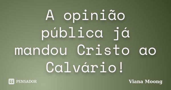A opinião pública já mandou Cristo ao Calvário!... Frase de Viana Moong.