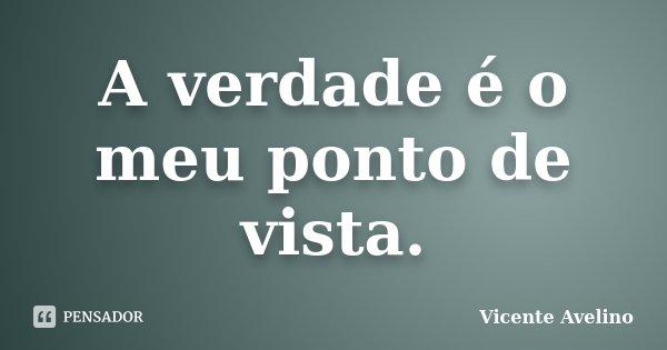 A verdade é o meu ponto de vista.... Frase de Vicente Avelino.