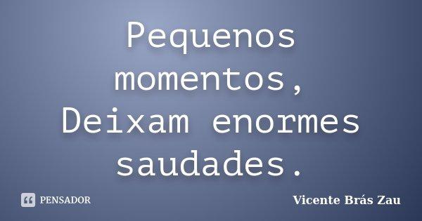 Pequenos momentos, Deixam enormes saudades.... Frase de Vicente Brás Zau.