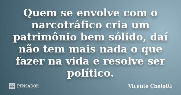 Quem se envolve com o narcotráfico cria um patrimônio bem sólido, daí não tem mais nada o que fazer na vida e resolve ser político.... Frase de Vicente Chelotti.