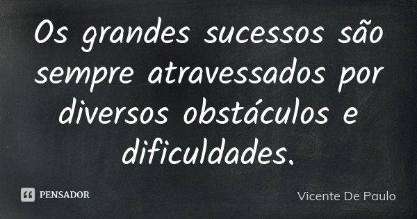 Os grandes sucessos são sempre atravessados por diversos obstáculos e dificuldades.... Frase de Vicente De Paulo.