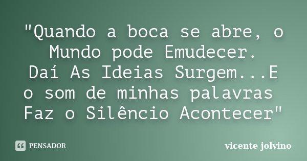 """""""Quando a boca se abre, o Mundo pode Emudecer. Daí As Ideias Surgem...E o som de minhas palavras Faz o Silêncio Acontecer""""... Frase de Vicente Jolvino."""