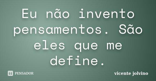 Eu não invento pensamentos. São eles que me define.... Frase de Vicente Jolvino.