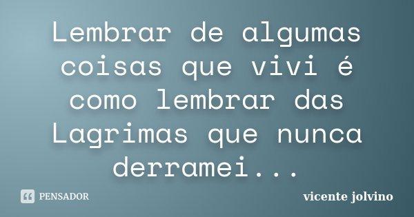 Lembrar de algumas coisas que vivi é como lembrar das Lagrimas que nunca derramei...... Frase de Vicente Jolvino.