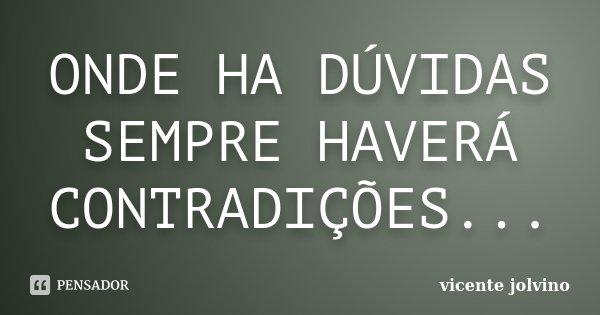 ONDE HA DÚVIDAS SEMPRE HAVERÁ CONTRADIÇÕES...... Frase de Vicente Jolvino.