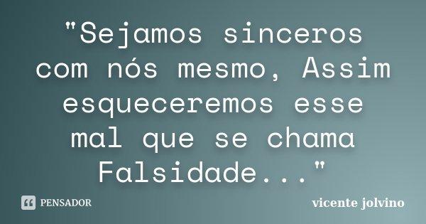 """""""Sejamos sinceros com nós mesmo, Assim esqueceremos esse mal que se chama Falsidade...""""... Frase de Vicente Jolvino."""