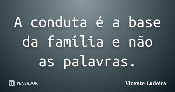 A conduta é a base da família e não as palavras.... Frase de Vicente Ladeira.