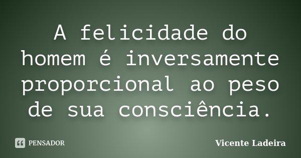 A felicidade do homem é inversamente proporcional ao peso de sua consciência.... Frase de Vicente Ladeira.