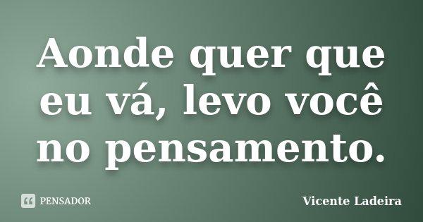 Aonde quer que eu vá, levo você no pensamento.... Frase de Vicente Ladeira.